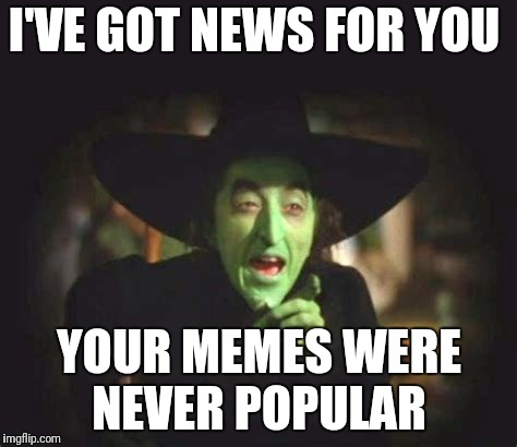 I'VE GOT NEWS FOR YOU YOUR MEMES WERE NEVER POPULAR | made w/ Imgflip meme maker