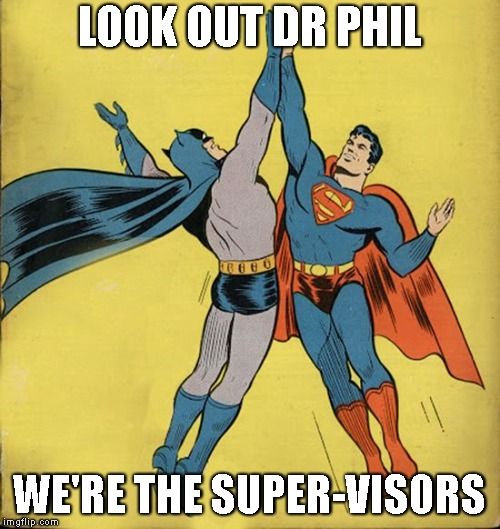 Batman superman high five | LOOK OUT DR PHIL WE'RE THE SUPER-VISORS | image tagged in batman superman high five | made w/ Imgflip meme maker