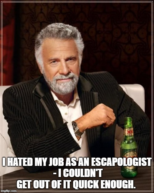 The Most Interesting Man In The World Meme | I HATED MY JOB AS AN ESCAPOLOGIST - I COULDN'T GET OUT OF IT QUICK ENOUGH. | image tagged in memes,the most interesting man in the world | made w/ Imgflip meme maker