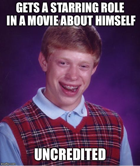 Bad Luck Brian Meme | GETS A STARRING ROLE IN A MOVIE ABOUT HIMSELF UNCREDITED | image tagged in memes,bad luck brian | made w/ Imgflip meme maker