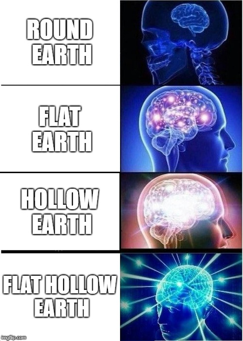 Flat Hollow Earth | ROUND EARTH FLAT EARTH HOLLOW EARTH FLAT HOLLOW EARTH | image tagged in memes,expanding brain,flat earth,flat earthers,conspiracy theory,conspiracy theories | made w/ Imgflip meme maker