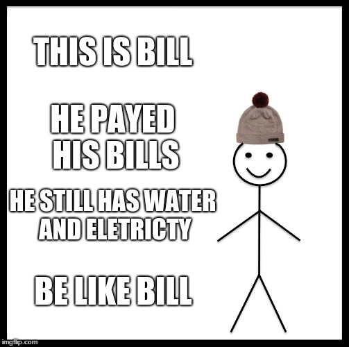 Be Like Bill | THIS IS BILL HE PAYED HIS BILLS HE STILL HAS WATER AND ELETRICTY BE LIKE BILL | image tagged in memes,be like bill | made w/ Imgflip meme maker