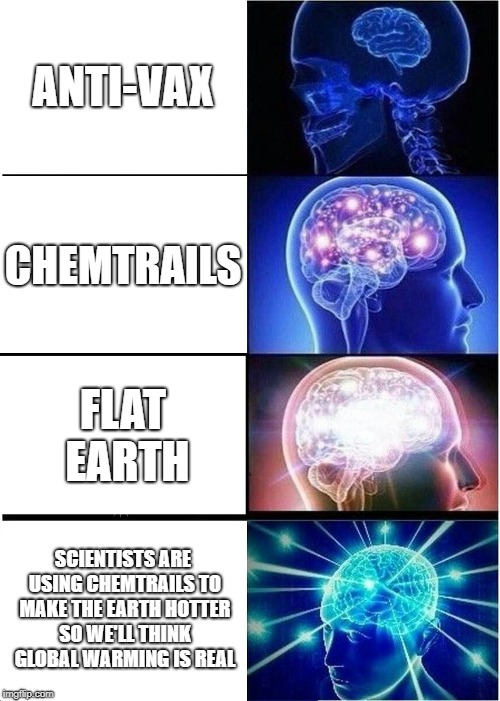 This is fine. I'm OK with the events that are unfolding currently. That's OK. Things are gonna be OK. | ANTI-VAX CHEMTRAILS FLAT EARTH SCIENTISTS ARE USING CHEMTRAILS TO MAKE THE EARTH HOTTER SO WE'LL THINK GLOBAL WARMING IS REAL | image tagged in memes,expanding brain,anti-vax,chemtrails,flat earth,conspiracy theories | made w/ Imgflip meme maker