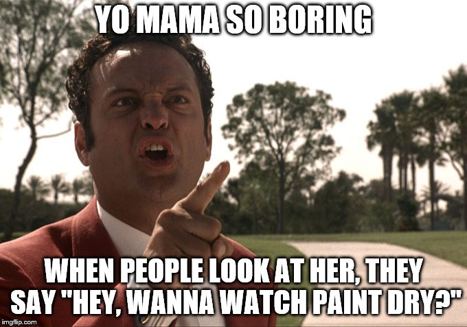 "Yo mama | YO MAMA SO BORING WHEN PEOPLE LOOK AT HER, THEY SAY ""HEY, WANNA WATCH PAINT DRY?"" 