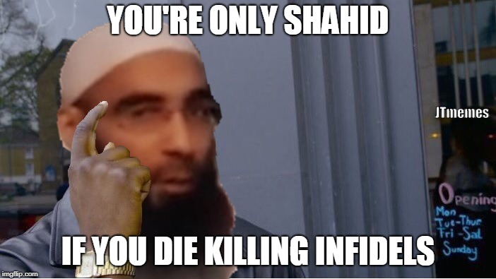 YOU'RE ONLY SHAHID IF YOU DIE KILLING INFIDELS JTmemes | image tagged in roll safe think about it,islamic terrorism,offensive | made w/ Imgflip meme maker