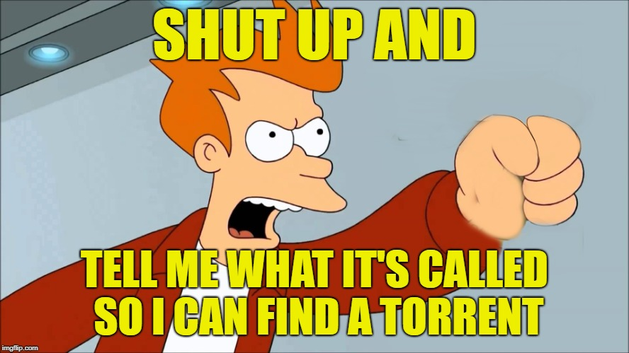 SHUT UP AND TELL ME WHAT IT'S CALLED SO I CAN FIND A TORRENT | made w/ Imgflip meme maker
