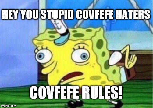 Mocking Spongebob Meme | HEY YOU STUPID COVFEFE HATERS COVFEFE RULES! | image tagged in memes,mocking spongebob | made w/ Imgflip meme maker