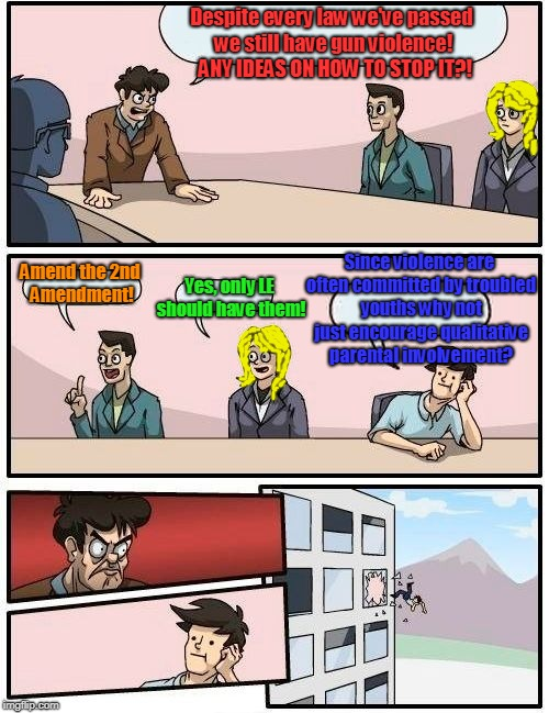 Boardroom Meeting Suggestion | Despite every law we've passed we still have gun violence!  ANY IDEAS ON HOW TO STOP IT?! Amend the 2nd Amendment! Yes, only LE should have  | image tagged in memes,boardroom meeting suggestion,gun violence,family,2nd amendment | made w/ Imgflip meme maker