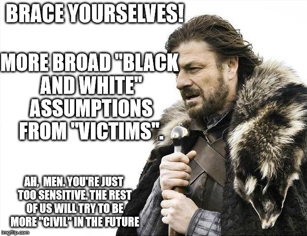 "Brace Yourselves X is Coming Meme | BRACE YOURSELVES! MORE BROAD ""BLACK AND WHITE"" ASSUMPTIONS FROM ""VICTIMS"". AH,  MEN. YOU'RE JUST TOO SENSITIVE. THE REST OF US WILL TRY TO B 