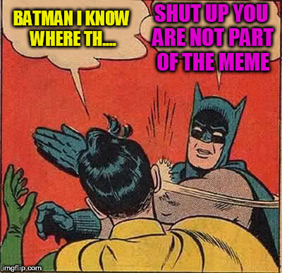 Batman is selfish |  BATMAN I KNOW WHERE TH.... SHUT UP YOU ARE NOT PART OF THE MEME | image tagged in memes,batman slapping robin,selfish,shut up | made w/ Imgflip meme maker