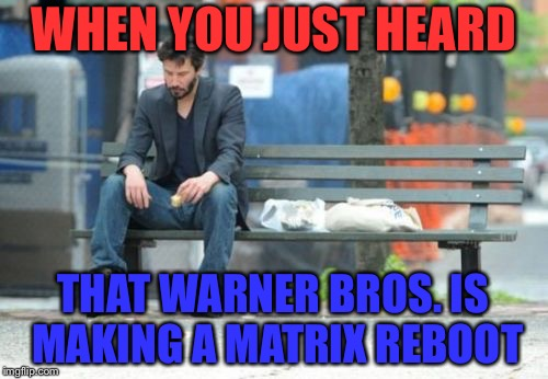Sad Keanu | WHEN YOU JUST HEARD THAT WARNER BROS. IS MAKING A MATRIX REBOOT | image tagged in memes,sad keanu,matrix,reboot,keanu reeves,warner bros | made w/ Imgflip meme maker