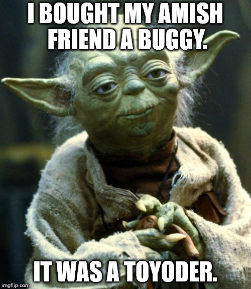 Star Wars Yoda Meme | I BOUGHT MY AMISH FRIEND A BUGGY. IT WAS A TOYODER. | image tagged in memes,star wars yoda | made w/ Imgflip meme maker
