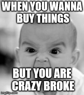 The Pain is Real. | WHEN YOU WANNA BUY THINGS BUT YOU ARE CRAZY BROKE | image tagged in memes,angry baby | made w/ Imgflip meme maker