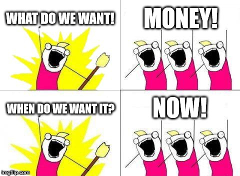 Money | WHAT DO WE WANT! MONEY! WHEN DO WE WANT IT? NOW! | image tagged in memes,what do we want | made w/ Imgflip meme maker