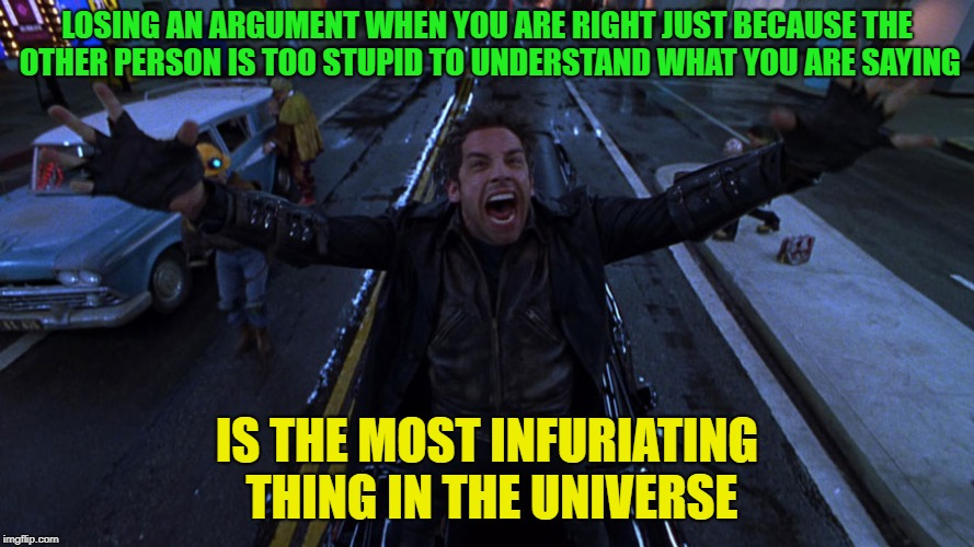 Dude, right? | LOSING AN ARGUMENT WHEN YOU ARE RIGHT JUST BECAUSE THE OTHER PERSON IS TOO STUPID TO UNDERSTAND WHAT YOU ARE SAYING IS THE MOST INFURIATING  | image tagged in furious,memes,funny,mad | made w/ Imgflip meme maker