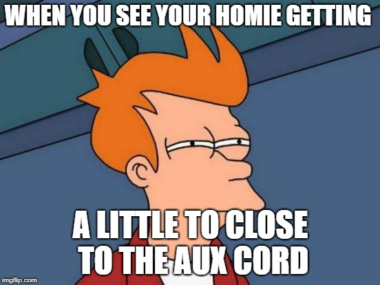 Getting to close to the aux cord | WHEN YOU SEE YOUR HOMIE GETTING A LITTLE TO CLOSE TO THE AUX CORD | image tagged in memes,music,futurama fry | made w/ Imgflip meme maker