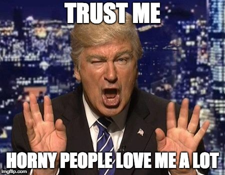 Who the Hell Even Loves Trump in the First Place, Besides Trump Supporters and Voters? | image tagged in donald trump,horny,memes,snl,alec baldwin | made w/ Imgflip meme maker