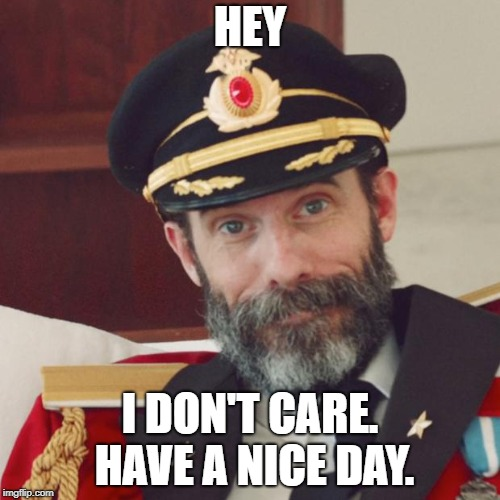 Captain Obvious | HEY I DON'T CARE. HAVE A NICE DAY. | image tagged in captain obvious | made w/ Imgflip meme maker