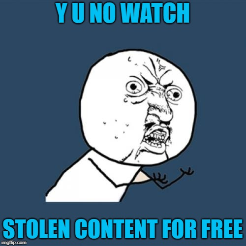 Y U No Meme | Y U NO WATCH STOLEN CONTENT FOR FREE | image tagged in memes,y u no | made w/ Imgflip meme maker