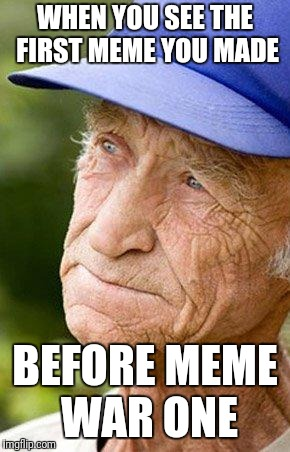 sad old man nostalga | WHEN YOU SEE THE FIRST MEME YOU MADE BEFORE MEME WAR ONE | image tagged in sad old man nostalga | made w/ Imgflip meme maker