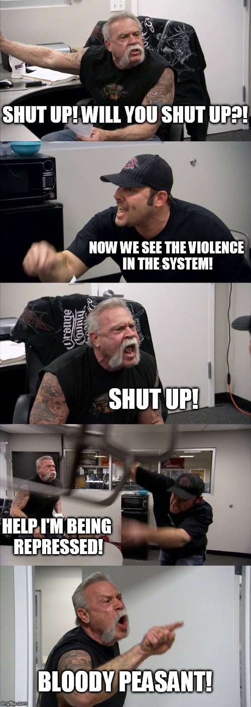 American Chopper Argument Meme | SHUT UP! WILL YOU SHUT UP?! NOW WE SEE THE VIOLENCE IN THE SYSTEM! SHUT UP! HELP I'M BEING REPRESSED! BLOODY PEASANT! | image tagged in memes,american chopper argument | made w/ Imgflip meme maker