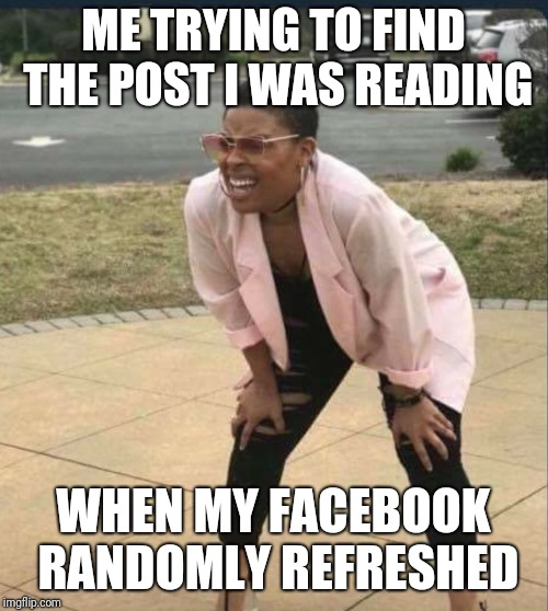 Anyone else have this issue? | ME TRYING TO FIND THE POST I WAS READING WHEN MY FACEBOOK RANDOMLY REFRESHED | image tagged in is that the,memes,funny,funny memes,facebook | made w/ Imgflip meme maker