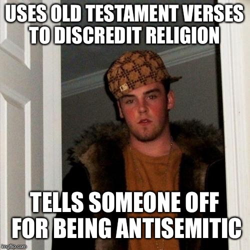 There's a reason I don't like him | USES OLD TESTAMENT VERSES TO DISCREDIT RELIGION TELLS SOMEONE OFF FOR BEING ANTISEMITIC | image tagged in memes,scumbag steve,antisemitism | made w/ Imgflip meme maker