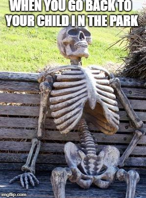Waiting Skeleton Meme | WHEN YOU GO BACK TO YOUR CHILD I N THE PARK | image tagged in memes,waiting skeleton | made w/ Imgflip meme maker