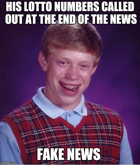 Bad Luck Brian Meme | HIS LOTTO NUMBERS CALLED OUT AT THE END OF THE NEWS FAKE NEWS | image tagged in memes,bad luck brian | made w/ Imgflip meme maker