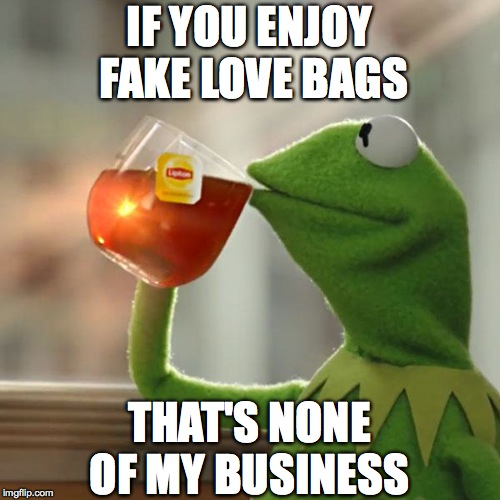 But Thats None Of My Business Meme | IF YOU ENJOY FAKE LOVE BAGS THAT'S NONE OF MY BUSINESS | image tagged in memes,but thats none of my business,kermit the frog | made w/ Imgflip meme maker