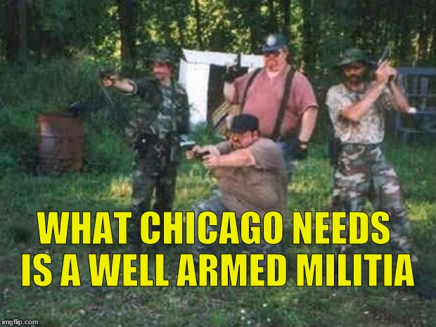 redneck militia | WHAT CHICAGO NEEDS IS A WELL ARMED MILITIA | image tagged in redneck militia,chicago | made w/ Imgflip meme maker