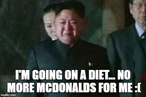 Kim Jong Un Sad Meme | I'M GOING ON A DIET... NO MORE MCDONALDS FOR ME :( | image tagged in memes,kim jong un sad | made w/ Imgflip meme maker
