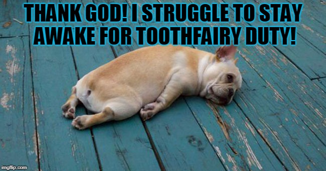 Exhausted  | THANK GOD! I STRUGGLE TO STAY AWAKE FOR TOOTHFAIRY DUTY! | image tagged in exhausted | made w/ Imgflip meme maker