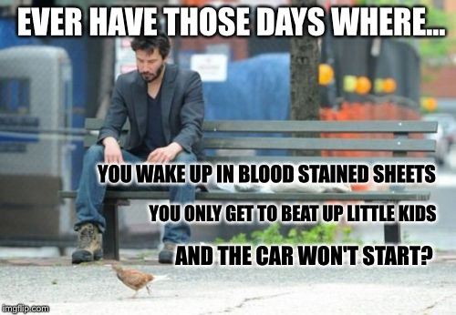 A sad day to grind out | EVER HAVE THOSE DAYS WHERE... AND THE CAR WON'T START? YOU WAKE UP IN BLOOD STAINED SHEETS YOU ONLY GET TO BEAT UP LITTLE KIDS | image tagged in memes,sad keanu,first world problems | made w/ Imgflip meme maker