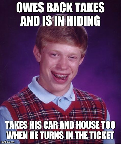 Bad Luck Brian Meme | OWES BACK TAKES AND IS IN HIDING TAKES HIS CAR AND HOUSE TOO WHEN HE TURNS IN THE TICKET | image tagged in memes,bad luck brian | made w/ Imgflip meme maker
