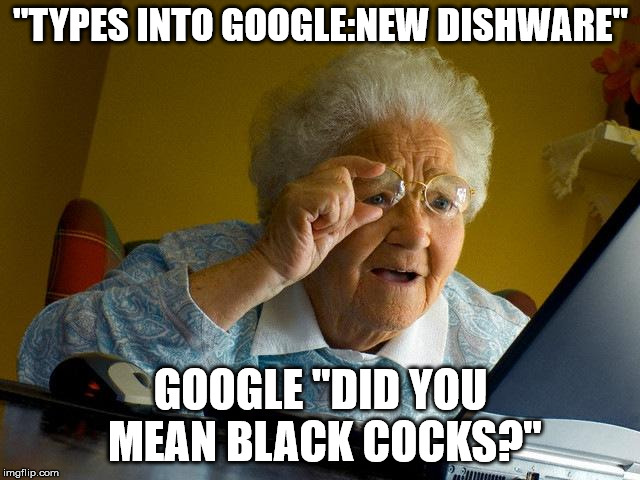 "Grandma Finds The Internet Meme | ""TYPES INTO GOOGLE:NEW DISHWARE"" GOOGLE ""DID YOU MEAN BLACK COCKS?"" 