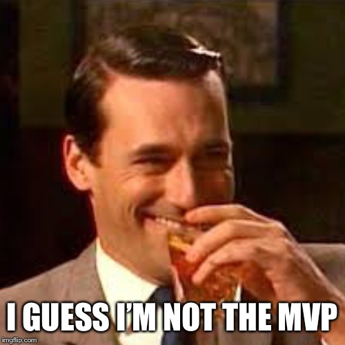 I GUESS I'M NOT THE MVP | made w/ Imgflip meme maker