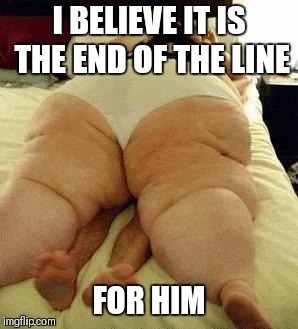 fat woman | I BELIEVE IT IS THE END OF THE LINE FOR HIM | image tagged in fat woman | made w/ Imgflip meme maker