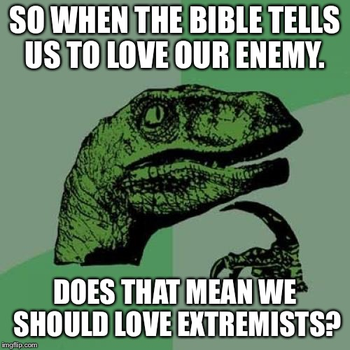 Philosoraptor Meme | SO WHEN THE BIBLE TELLS US TO LOVE OUR ENEMY. DOES THAT MEAN WE SHOULD LOVE EXTREMISTS? | image tagged in memes,philosoraptor | made w/ Imgflip meme maker