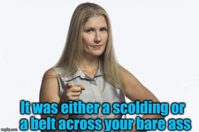 scolding mom | It was either a scolding or  a belt across your bare ass | image tagged in scolding mom | made w/ Imgflip meme maker