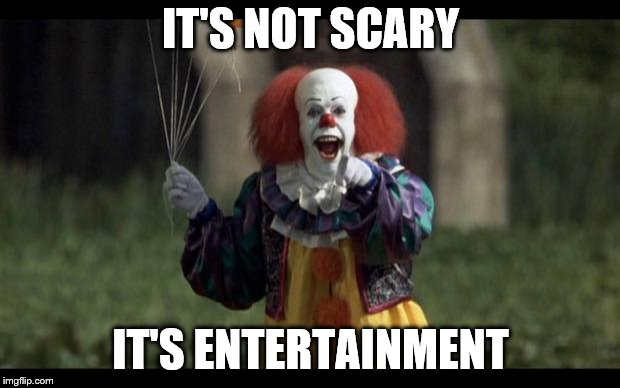 scary clown | IT'S NOT SCARY IT'S ENTERTAINMENT | image tagged in scary clown | made w/ Imgflip meme maker