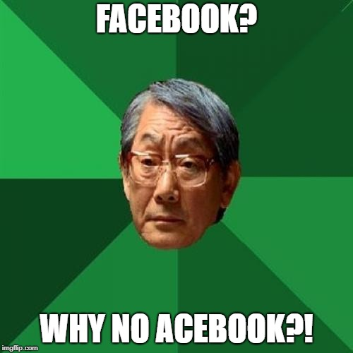 High Expectations Asian Father Meme | FACEBOOK? WHY NO ACEBOOK?! | image tagged in memes,high expectations asian father | made w/ Imgflip meme maker