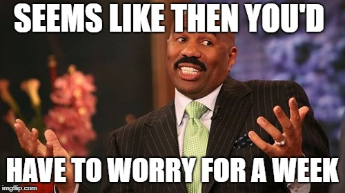 Steve Harvey Meme | SEEMS LIKE THEN YOU'D HAVE TO WORRY FOR A WEEK | image tagged in memes,steve harvey | made w/ Imgflip meme maker