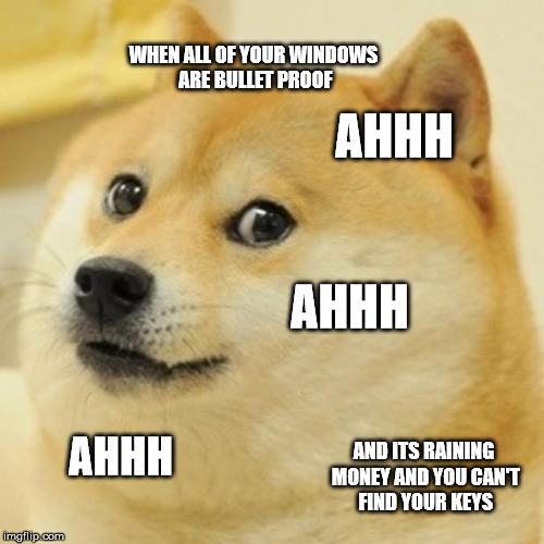 Doge | WHEN ALL OF YOUR WINDOWS ARE BULLET PROOF AHHH AHHH AHHH AND ITS RAINING MONEY AND YOU CAN'T FIND YOUR KEYS | image tagged in memes,doge | made w/ Imgflip meme maker