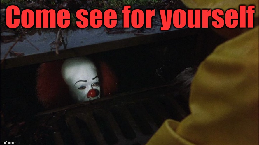 it clown in sewer | Come see for yourself | image tagged in it clown in sewer | made w/ Imgflip meme maker
