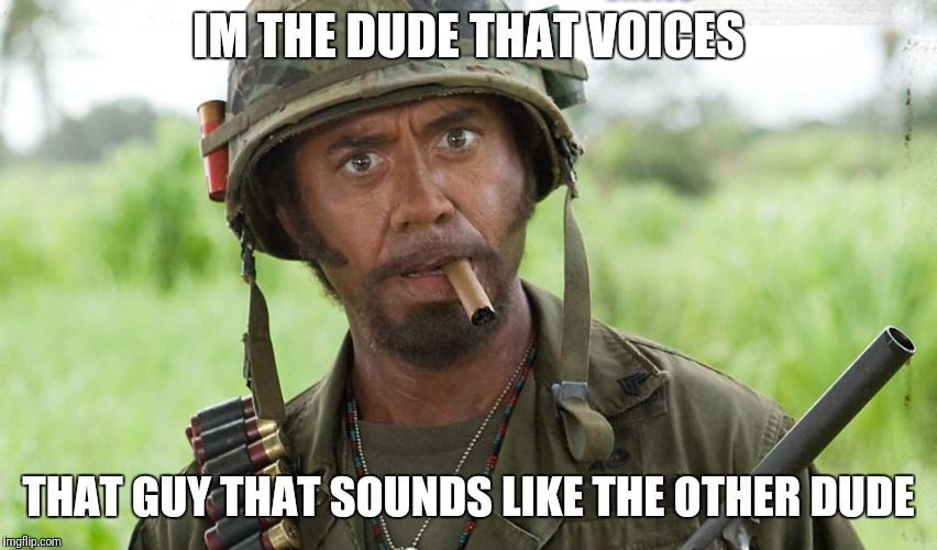 tropic thunder i'm the dude | IM THE DUDE THAT VOICES THAT GUY THAT SOUNDS LIKE THE OTHER DUDE | image tagged in tropic thunder i'm the dude | made w/ Imgflip meme maker