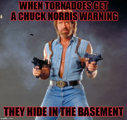 Chuck Norris Guns Meme | WHEN TORNADOES GET A CHUCK NORRIS WARNING THEY HIDE IN THE BASEMENT | image tagged in memes,chuck norris guns,chuck norris | made w/ Imgflip meme maker