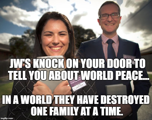 JW'S KNOCK ON YOUR DOOR TO TELL YOU ABOUT WORLD PEACE... IN A WORLD THEY HAVE DESTROYED ONE FAMILY AT A TIME. | image tagged in jehovah's witnesses | made w/ Imgflip meme maker