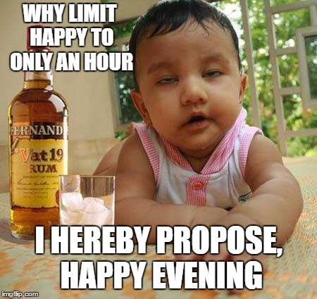 Drunk as Piss Baby | WHY LIMIT HAPPY TO ONLY AN HOUR I HEREBY PROPOSE, HAPPY EVENING | image tagged in drunk as piss baby | made w/ Imgflip meme maker