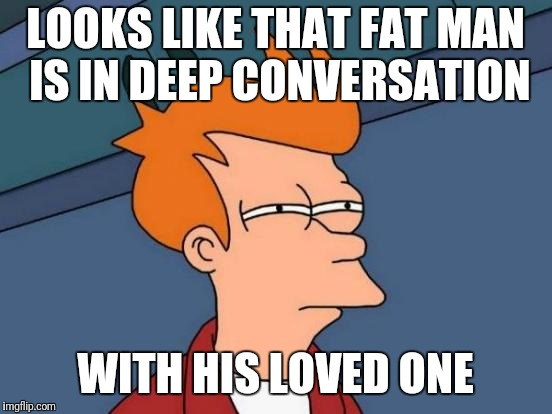 Futurama Fry Meme | LOOKS LIKE THAT FAT MAN IS IN DEEP CONVERSATION WITH HIS LOVED ONE | image tagged in memes,futurama fry | made w/ Imgflip meme maker